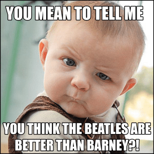 Are The Beatles Better Than Barney? Depends Who's Listening!