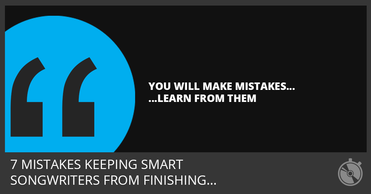 7 Mistakes Keeping Smart Songwriters from Finishing Songs