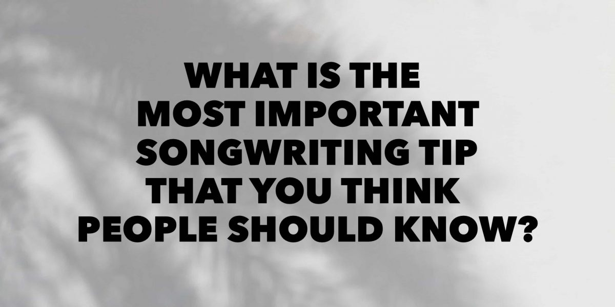What is the most important songwriting tip that you think people should know?