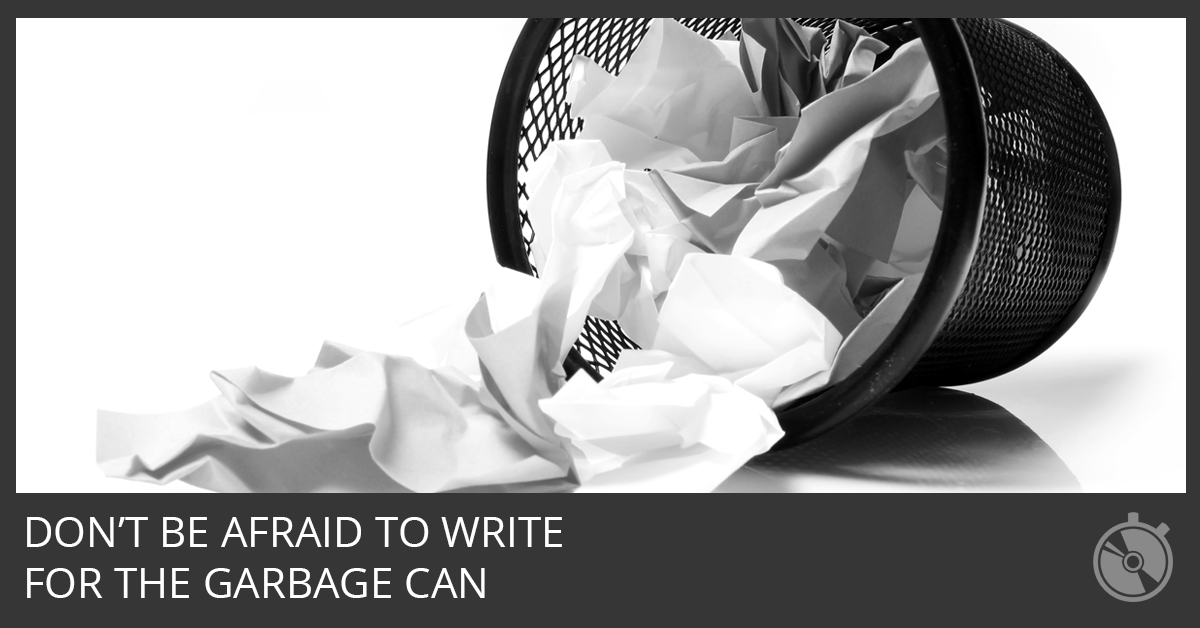 Don't Be Afraid To Write For The Garbage Can